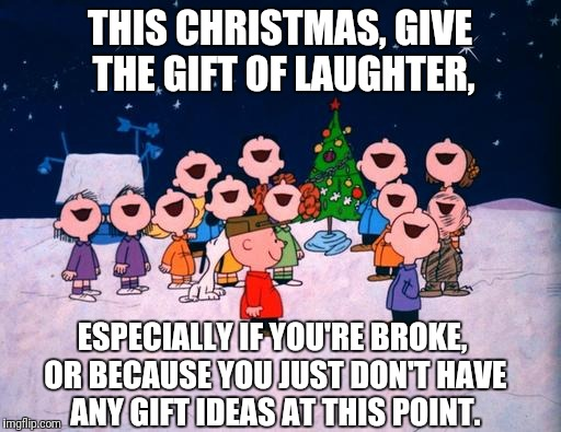 The gift of laughter | THIS CHRISTMAS, GIVE THE GIFT OF LAUGHTER, ESPECIALLY IF YOU'RE BROKE, OR BECAUSE YOU JUST DON'T HAVE ANY GIFT IDEAS AT THIS POINT. | image tagged in charlie brown christmas,gift ideas,broke,procrastination,laughter | made w/ Imgflip meme maker