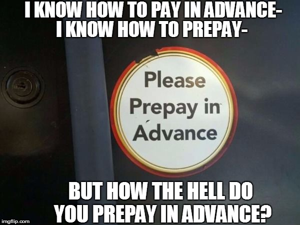 Life in America | I KNOW HOW TO PREPAY- BUT HOW THE HELL DO YOU PREPAY IN ADVANCE? I KNOW HOW TO PAY IN ADVANCE- | image tagged in funny | made w/ Imgflip meme maker