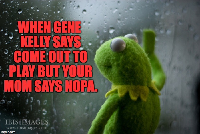 WHEN GENE KELLY SAYS COME OUT TO PLAY BUT YOUR MOM SAYS NOPA. | made w/ Imgflip meme maker