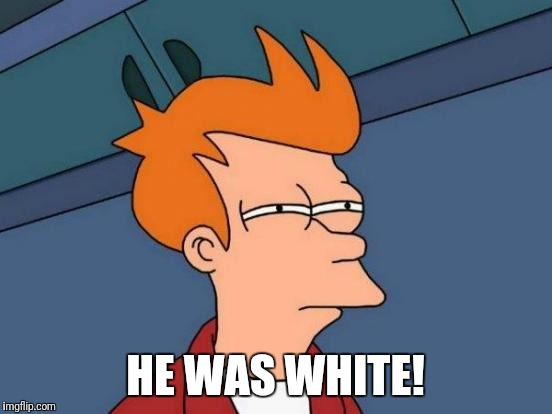 Futurama Fry Meme | HE WAS WHITE! | image tagged in memes,futurama fry | made w/ Imgflip meme maker