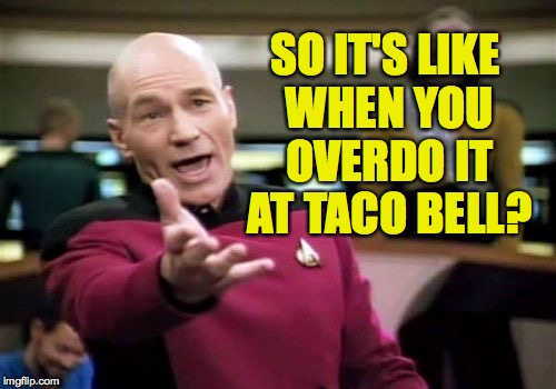 Picard Wtf Meme | SO IT'S LIKE WHEN YOU OVERDO IT AT TACO BELL? | image tagged in memes,picard wtf | made w/ Imgflip meme maker