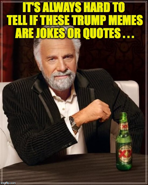 The Most Interesting Man In The World Meme | IT'S ALWAYS HARD TO TELL IF THESE TRUMP MEMES ARE JOKES OR QUOTES . . . | image tagged in memes,the most interesting man in the world | made w/ Imgflip meme maker