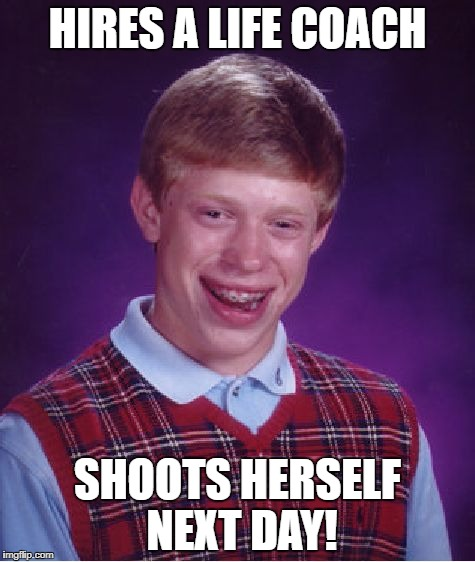Bad Luck Brian Meme | HIRES A LIFE COACH SHOOTS HERSELF NEXT DAY! | image tagged in memes,bad luck brian | made w/ Imgflip meme maker