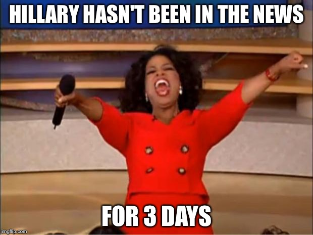 Oprah You Get A Meme | HILLARY HASN'T BEEN IN THE NEWS FOR 3 DAYS | image tagged in memes,oprah you get a | made w/ Imgflip meme maker