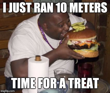 Fat guy eating burger | I JUST RAN 10 METERS TIME FOR A TREAT | image tagged in fat guy eating burger | made w/ Imgflip meme maker