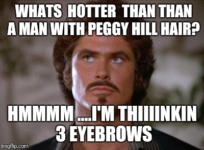 Mustache Rider | WHATS  HOTTER  THAN THAN A MAN WITH PEGGY HILL HAIR? HMMMM ....I'M THIIIINKIN 3 EYEBROWS | image tagged in mustache rider | made w/ Imgflip meme maker