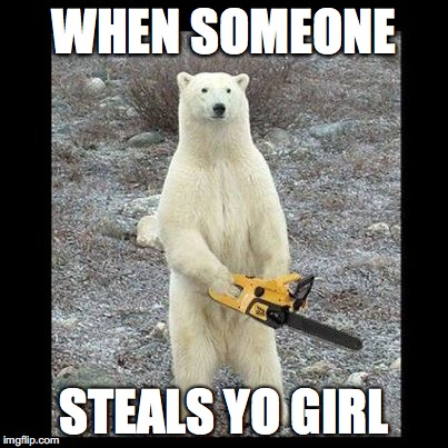 Chainsaw Bear | WHEN SOMEONE STEALS YO GIRL | image tagged in memes,chainsaw bear | made w/ Imgflip meme maker