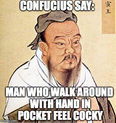 I know it's winter, but... | CONFUCIUS SAY: MAN WHO WALK AROUND WITH HAND IN POCKET FEEL COCKY | image tagged in confucius says | made w/ Imgflip meme maker