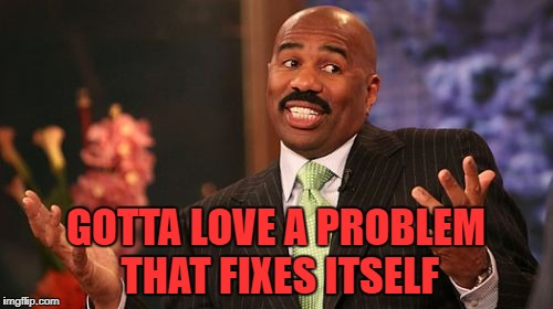 Steve Harvey Meme | GOTTA LOVE A PROBLEM THAT FIXES ITSELF | image tagged in memes,steve harvey | made w/ Imgflip meme maker