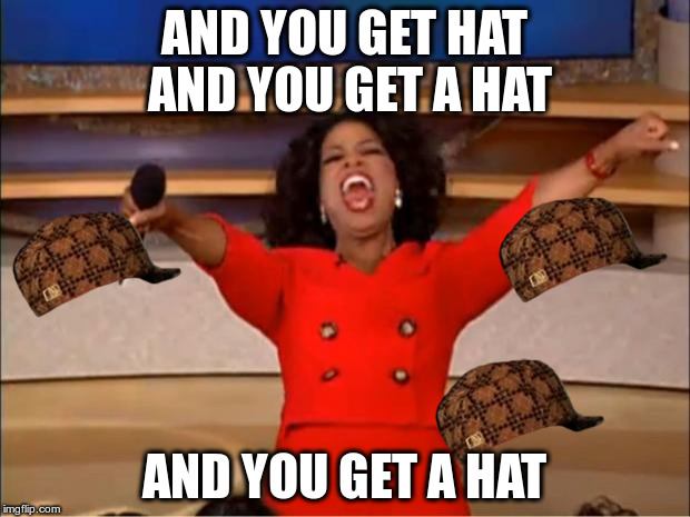 Oprah You Get A Meme | AND YOU GET HAT AND YOU GET A HAT AND YOU GET A HAT | image tagged in memes,oprah you get a,scumbag | made w/ Imgflip meme maker