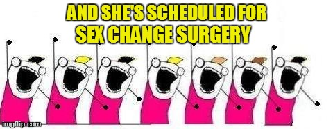 AND SHE'S SCHEDULED FOR SEX CHANGE SURGERY | made w/ Imgflip meme maker
