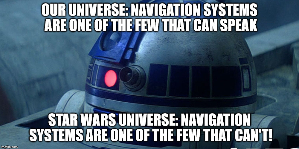 You have arrived at your destination. Boop. | OUR UNIVERSE: NAVIGATION SYSTEMS ARE ONE OF THE FEW THAT CAN SPEAK STAR WARS UNIVERSE: NAVIGATION SYSTEMS ARE ONE OF THE FEW THAT CAN'T! | image tagged in star wars,2d2,x-wing,navigation,ai,droid | made w/ Imgflip meme maker