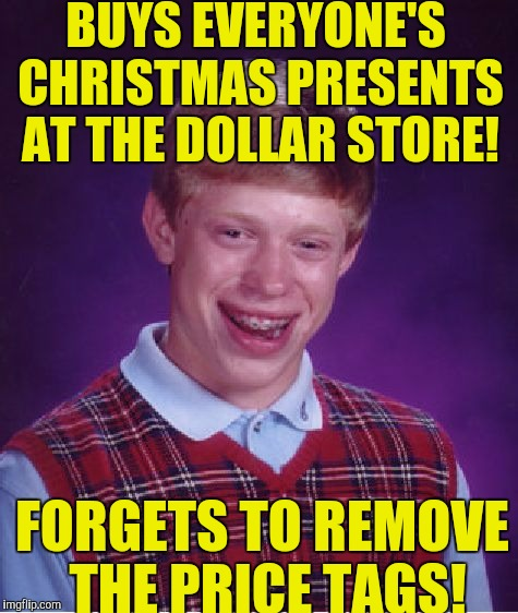 Cheap blb! | BUYS EVERYONE'S CHRISTMAS PRESENTS AT THE DOLLAR STORE! FORGETS TO REMOVE THE PRICE TAGS! | image tagged in memes,bad luck brian | made w/ Imgflip meme maker