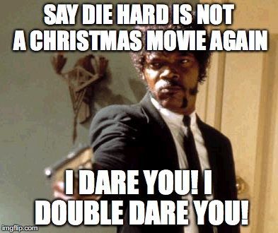 Say That Again I Dare You Meme | SAY DIE HARD IS NOT A CHRISTMAS MOVIE AGAIN I DARE YOU! I DOUBLE DARE YOU! | image tagged in memes,say that again i dare you | made w/ Imgflip meme maker