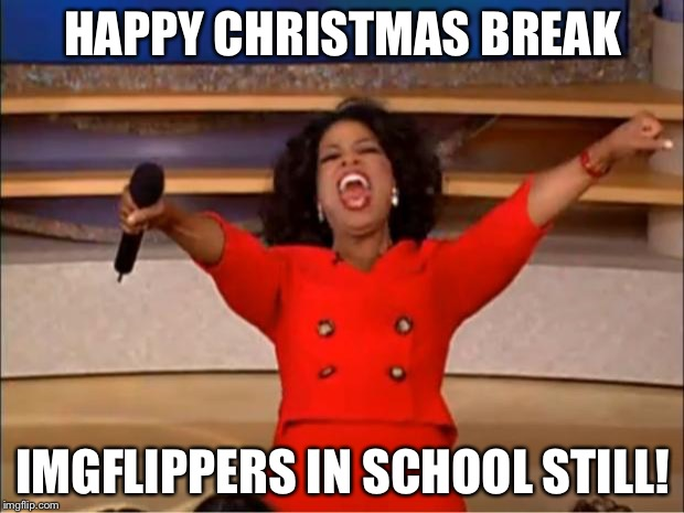 This includes me | HAPPY CHRISTMAS BREAK IMGFLIPPERS IN SCHOOL STILL! | image tagged in memes,oprah you get a,christmas,yay | made w/ Imgflip meme maker
