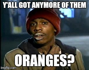 Y'all Got Any More Of That Meme | Y'ALL GOT ANYMORE OF THEM ORANGES? | image tagged in memes,yall got any more of | made w/ Imgflip meme maker