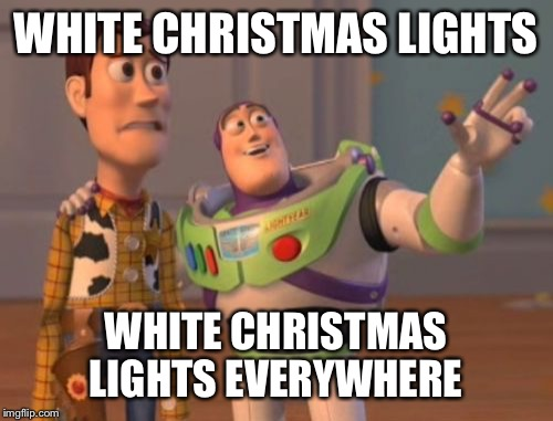 C'mon people! Christmas colors are red and green! | WHITE CHRISTMAS LIGHTS WHITE CHRISTMAS LIGHTS EVERYWHERE | image tagged in memes,x,x everywhere,x x everywhere | made w/ Imgflip meme maker