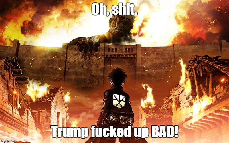 Attack On Titan | Oh, shit. Trump f**ked up BAD! | image tagged in attack on titan | made w/ Imgflip meme maker