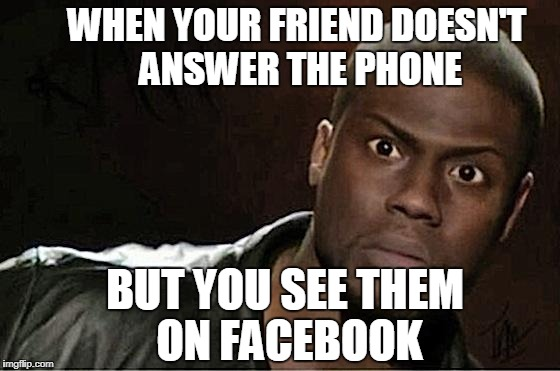 Kevin Hart | WHEN YOUR FRIEND DOESN'T ANSWER THE PHONE BUT YOU SEE THEM ON FACEBOOK | image tagged in kevin hart | made w/ Imgflip meme maker