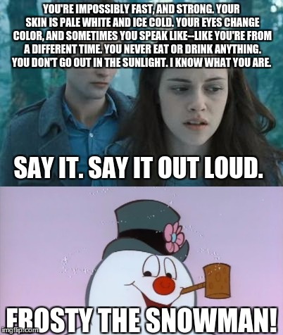 YOU'RE IMPOSSIBLY FAST, AND STRONG. YOUR SKIN IS PALE WHITE AND ICE COLD. YOUR EYES CHANGE COLOR, AND SOMETIMES YOU SPEAK LIKE--LIKE YOU'RE  | image tagged in twilight,frosty the snowman,twilight sucks | made w/ Imgflip meme maker