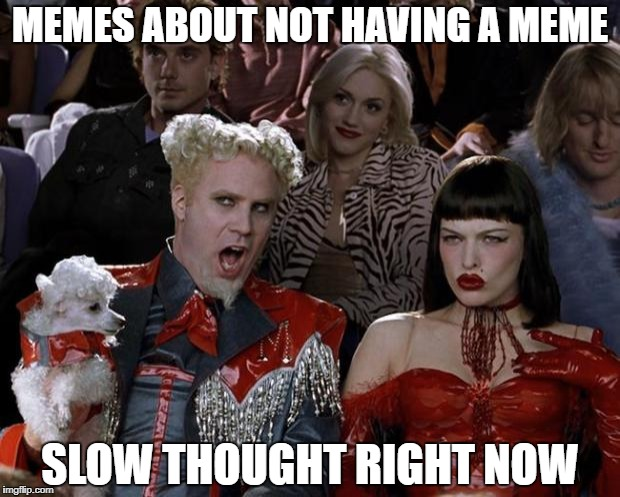 Mugatu So Hot Right Now Meme | MEMES ABOUT NOT HAVING A MEME SLOW THOUGHT RIGHT NOW | image tagged in memes,mugatu so hot right now | made w/ Imgflip meme maker