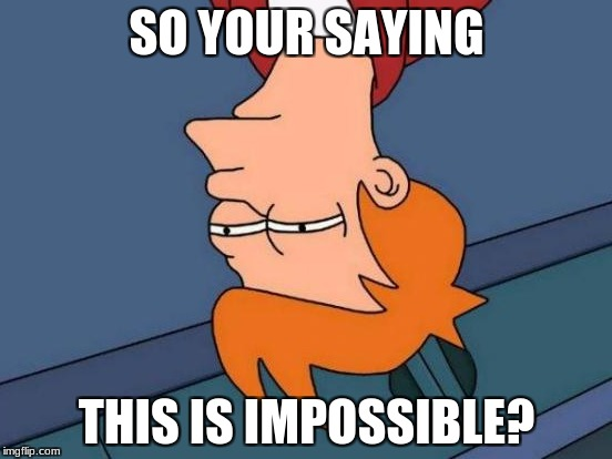 Futurama Fry Meme | SO YOUR SAYING THIS IS IMPOSSIBLE? | image tagged in memes,futurama fry | made w/ Imgflip meme maker