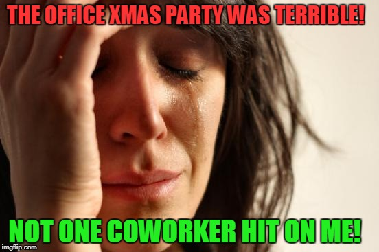 Christmas Party!  | THE OFFICE XMAS PARTY WAS TERRIBLE! NOT ONE COWORKER HIT ON ME! | image tagged in memes,first world problems | made w/ Imgflip meme maker