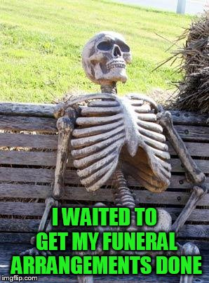 Waiting Skeleton Meme | I WAITED TO GET MY FUNERAL ARRANGEMENTS DONE | image tagged in memes,waiting skeleton | made w/ Imgflip meme maker