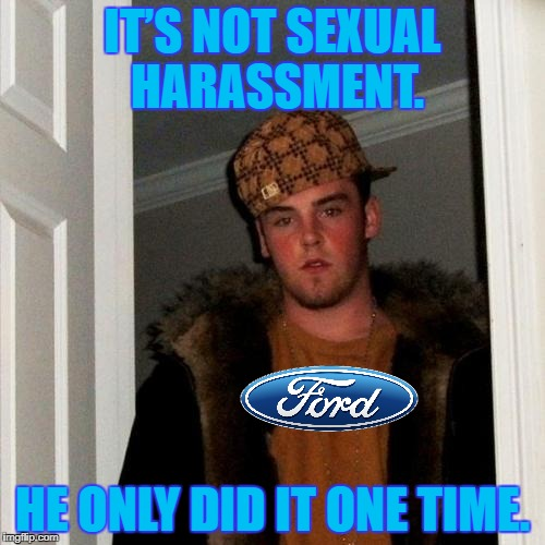 Quote from UAW rep defending a Ford employee accused of harassment. | IT'S NOT SEXUAL HARASSMENT. HE ONLY DID IT ONE TIME. | image tagged in memes,scumbag steve,sexual harassment,ford,union | made w/ Imgflip meme maker