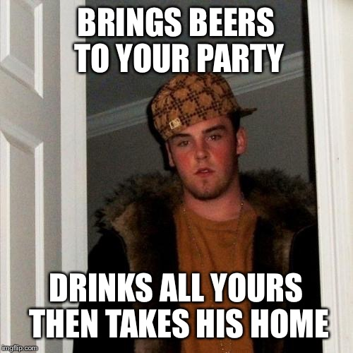 Scumbag Steve Meme | BRINGS BEERS TO YOUR PARTY DRINKS ALL YOURS THEN TAKES HIS HOME | image tagged in memes,scumbag steve | made w/ Imgflip meme maker