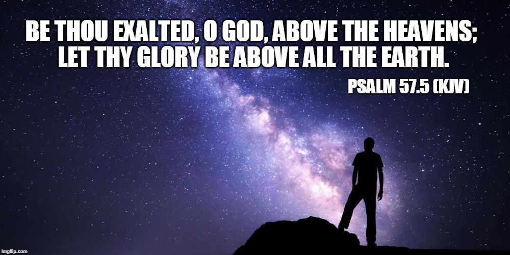 And your will done on earth | BE THOU EXALTED, O GOD, ABOVE THE HEAVENS; LET THY GLORY BE ABOVE ALL THE EARTH. PSALM 57.5 (KJV) | image tagged in scripture,bible,christian,psalm 575 | made w/ Imgflip meme maker