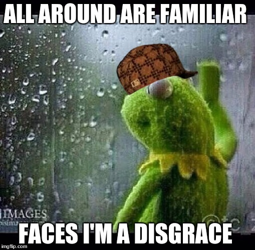 Kermit | ALL AROUND ARE FAMILIAR FACES I'M A DISGRACE | image tagged in kermit,scumbag | made w/ Imgflip meme maker