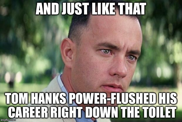 Forrest gump | AND JUST LIKE THAT TOM HANKS POWER-FLUSHED HIS CAREER RIGHT DOWN THE TOILET | image tagged in forrest gump | made w/ Imgflip meme maker
