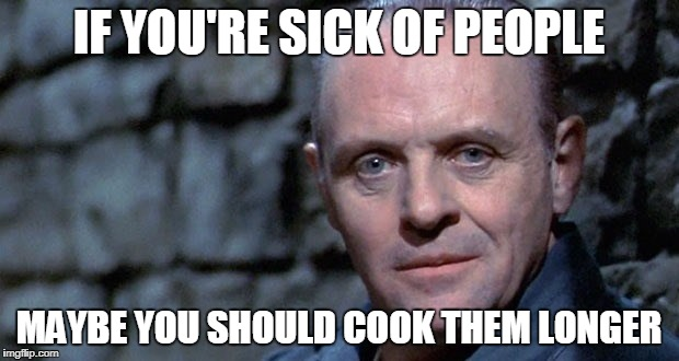 IF YOU'RE SICK OF PEOPLE MAYBE YOU SHOULD COOK THEM LONGER | image tagged in memes,silence of the lambs | made w/ Imgflip meme maker