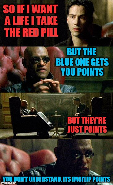 SO IF I WANT A LIFE I TAKE THE RED PILL BUT THE BLUE ONE GETS YOU POINTS BUT THEY'RE JUST POINTS YOU DON'T UNDERSTAND, ITS IMGFLIP POINTS | made w/ Imgflip meme maker
