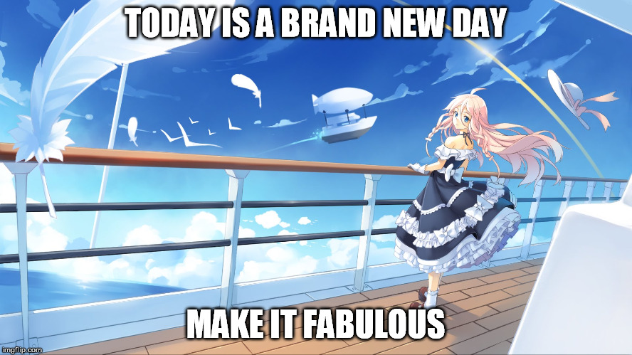 TODAY IS A BRAND NEW DAY MAKE IT FABULOUS | made w/ Imgflip meme maker