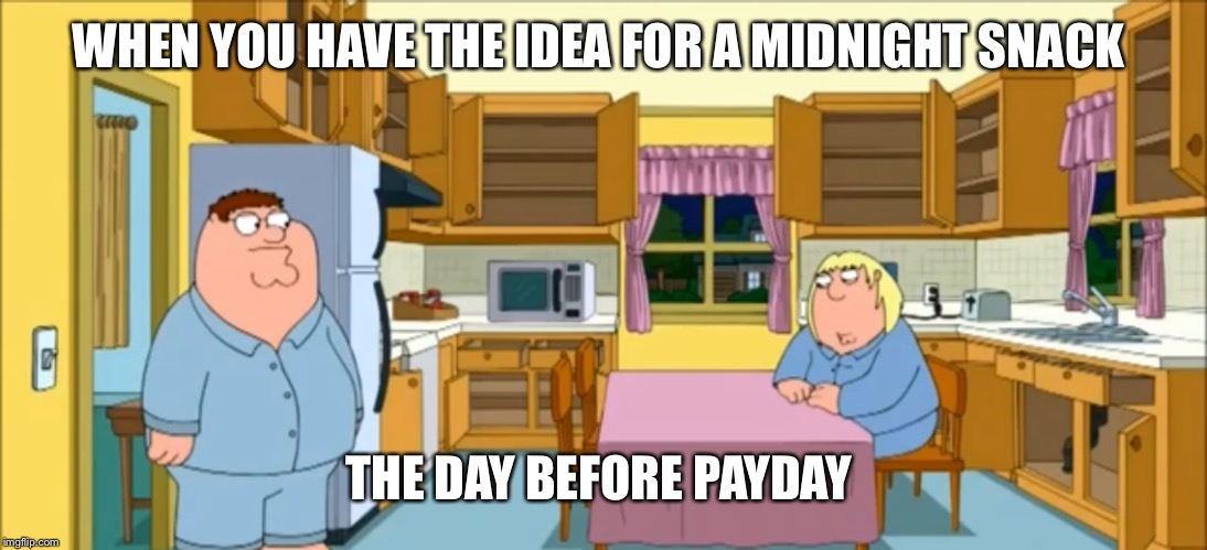 There's nothing  | WHEN YOU HAVE THE IDEA FOR A MIDNIGHT SNACK THE DAY BEFORE PAYDAY | image tagged in family guy,memes | made w/ Imgflip meme maker