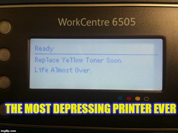 Sad printer  | THE MOST DEPRESSING PRINTER EVER | image tagged in depressed | made w/ Imgflip meme maker