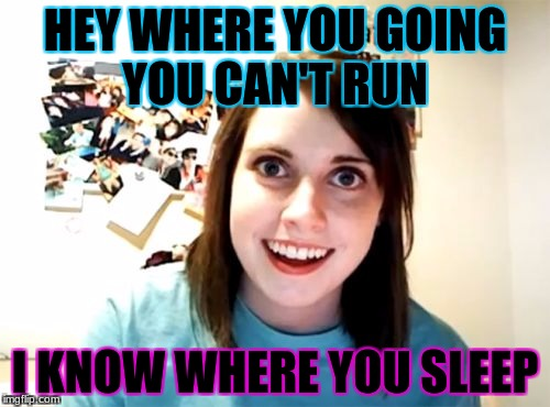 Overly Attached Girlfriend Meme | HEY WHERE YOU GOING YOU CAN'T RUN I KNOW WHERE YOU SLEEP | image tagged in memes,overly attached girlfriend | made w/ Imgflip meme maker
