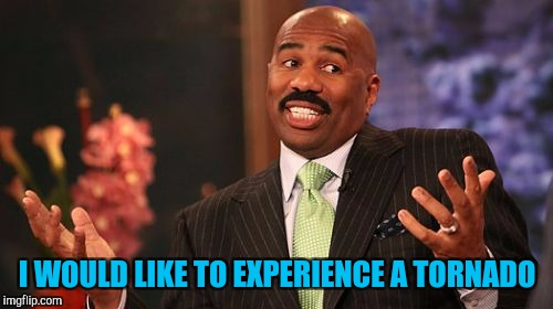 Steve Harvey Meme | I WOULD LIKE TO EXPERIENCE A TORNADO | image tagged in memes,steve harvey | made w/ Imgflip meme maker
