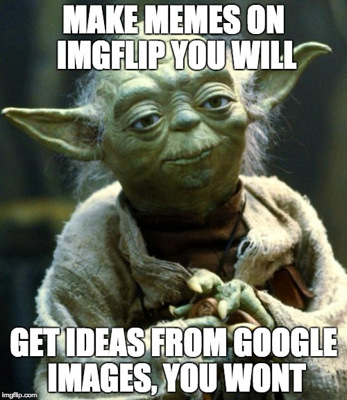 Star Wars Yoda Meme | MAKE MEMES ON IMGFLIP YOU WILL GET IDEAS FROM GOOGLE IMAGES, YOU WONT | image tagged in memes,star wars yoda | made w/ Imgflip meme maker