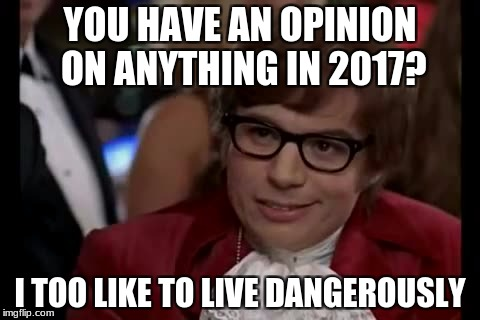 *Prepares for people to get offended* | YOU HAVE AN OPINION ON ANYTHING IN 2017? I TOO LIKE TO LIVE DANGEROUSLY | image tagged in memes,i too like to live dangerously,2017,opinions,culture,relatable | made w/ Imgflip meme maker