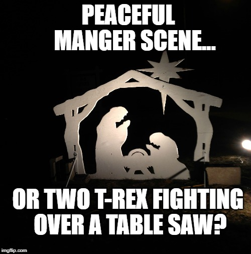 Manger... or Mangler? | PEACEFUL     MANGER SCENE... OR TWO T-REX FIGHTING OVER A TABLE SAW? | image tagged in t-rex,manger,nativity,dinosaur | made w/ Imgflip meme maker