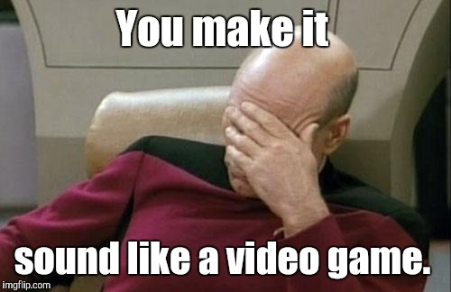 Captain Picard Facepalm Meme | You make it sound like a video game. | image tagged in memes,captain picard facepalm | made w/ Imgflip meme maker