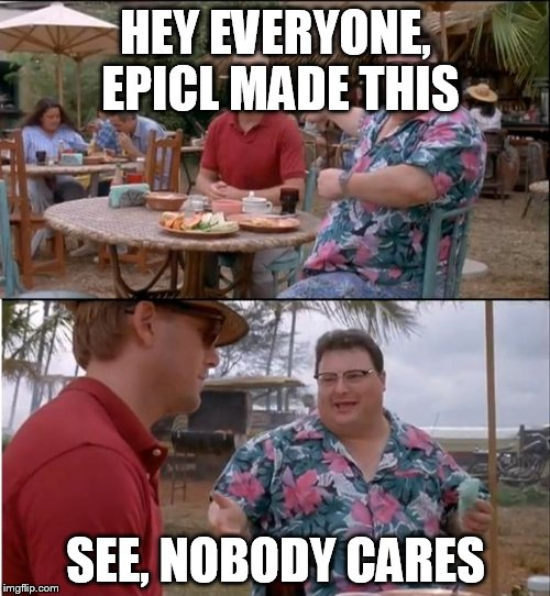 HEY EVERYONE, EPICL MADE THIS SEE, NOBODY CARES | made w/ Imgflip meme maker