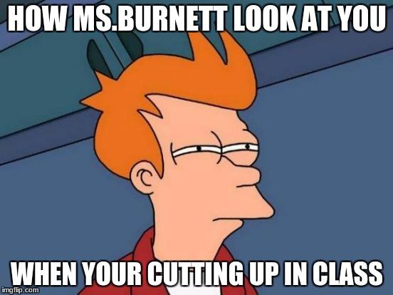 Futurama Fry Meme | HOW MS.BURNETT LOOK AT YOU WHEN YOUR CUTTING UP IN CLASS | image tagged in memes,futurama fry | made w/ Imgflip meme maker