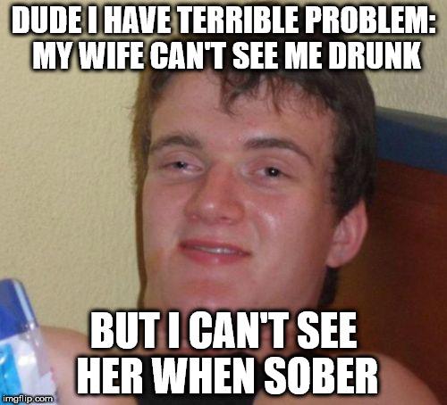 10 guy must choose | DUDE I HAVE TERRIBLE PROBLEM: MY WIFE CAN'T SEE ME DRUNK BUT I CAN'T SEE HER WHEN SOBER | image tagged in memes,10 guy,funny,alcohol,really high guy,stoner stanley | made w/ Imgflip meme maker