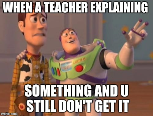X, X Everywhere Meme | WHEN A TEACHER EXPLAINING SOMETHING AND U STILL DON'T GET IT | image tagged in memes,x x everywhere | made w/ Imgflip meme maker