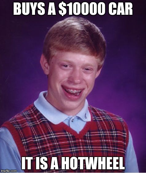 Bad Luck Brian Meme | BUYS A $10000 CAR IT IS A HOTWHEEL | image tagged in memes,bad luck brian | made w/ Imgflip meme maker