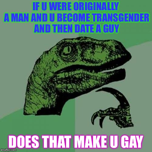 Philosoraptor Meme | IF U WERE ORIGINALLY A MAN AND U BECOME TRANSGENDER AND THEN DATE A GUY DOES THAT MAKE U GAY | image tagged in memes,philosoraptor | made w/ Imgflip meme maker